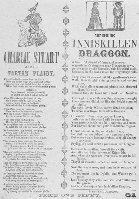 Broadside ballads entitled 'Charlie Stuart and his Tartan Plaidy' and 'The Inniskillen Dragoon'