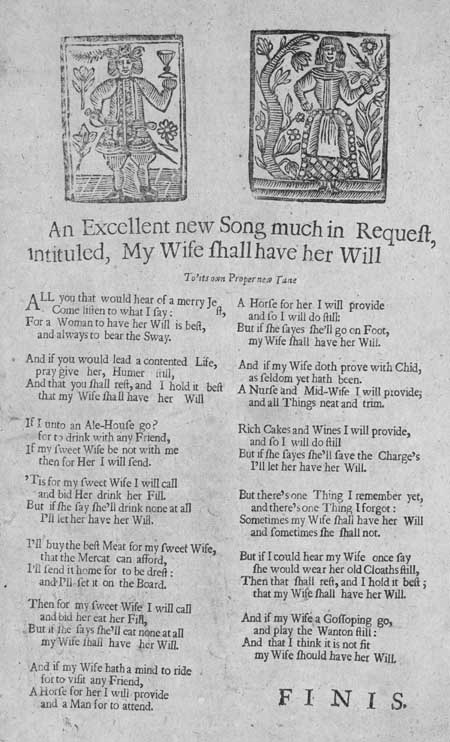 Broadside ballad entitled: 'An Excellent new Song much in Request, intituled, My Wife shall have her Will'