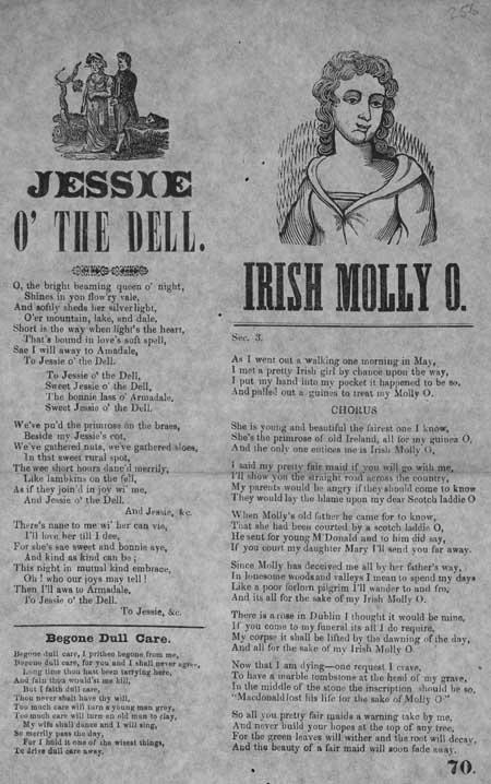 Broadside ballads entitled 'Jessie o' the Dell', 'Irish Molly O' and 'Begone Dull Care'